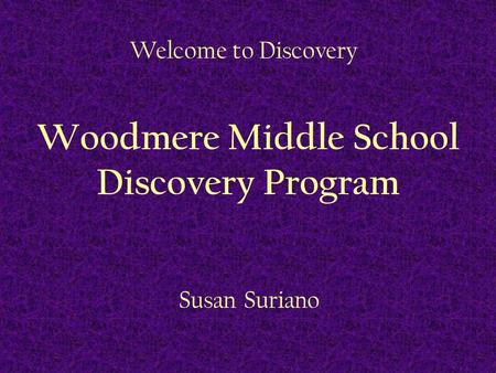 Welcome to Discovery Woodmere Middle School Discovery Program Susan Suriano.