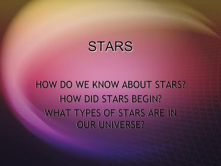 STARSSTARS HOW DO WE KNOW ABOUT STARS? HOW DID STARS BEGIN? WHAT TYPES OF STARS ARE IN OUR UNIVERSE? HOW DO WE KNOW ABOUT STARS? HOW DID STARS BEGIN? WHAT.