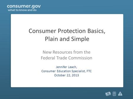 Consumer Protection Basics, Plain and Simple New Resources from the Federal Trade Commission Jennifer Leach, Consumer Education Specialist, FTC October.