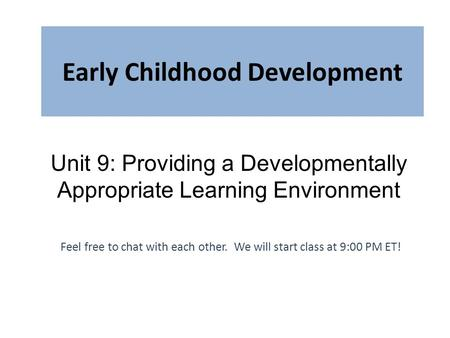 Early Childhood Development Feel free to chat with each other. We will start class at 9:00 PM ET! Unit 9: Providing a Developmentally Appropriate Learning.