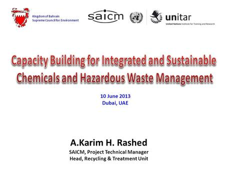 A.Karim H. Rashed SAICM, Project Technical Manager Head, Recycling & Treatment Unit Kingdom of Bahrain Supreme Council for Environment 10 June 2013 Dubai,