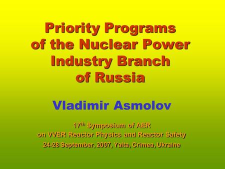 Priority Programs of the Nuclear Power Industry Branch of Russia Vladimir Asmolov 17 th Symposium of AER on VVER Reactor Physics and Reactor Safety 24-28.