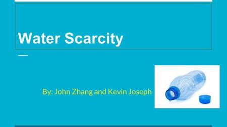 Water Scarcity By: John Zhang and Kevin Joseph. What is Water Scarcity Water is the essence of all life on Earth. It is one of the basic necessities of.