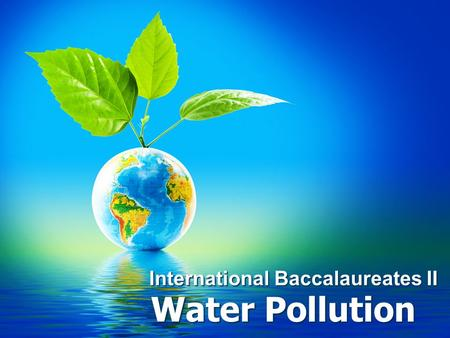 International Baccalaureates II Water Pollution. Introduction What Causes Water Pollution?What Causes Water Pollution? –Human's Activities Everything.