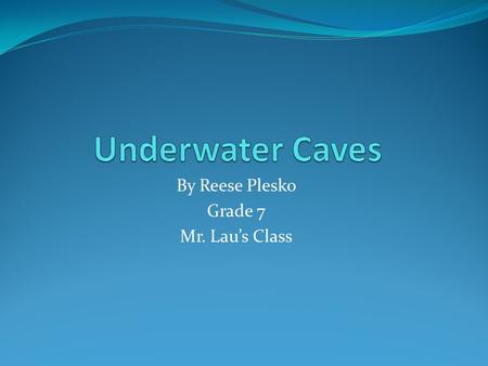 By Reese Plesko Grade 7 Mr. Lau's Class. Underwater Caves Underwater caves can be very dangerous. Compared to caves not underwater where there is oxygen.