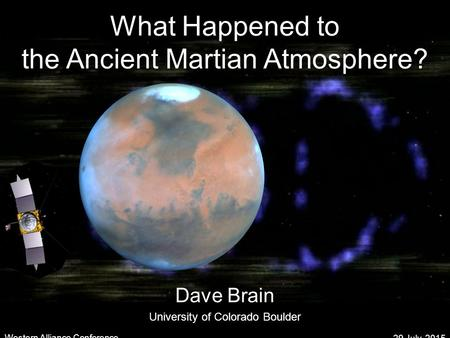 What Happened to the Ancient Martian Atmosphere? Dave Brain University of Colorado Boulder 29 July, 2015 Western Alliance Conference.