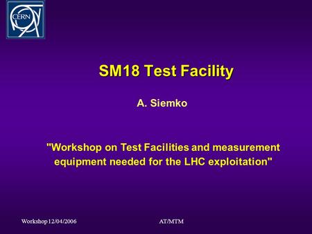 Workshop 12/04/2006AT/MTM SM18 Test Facility A. Siemko Workshop on Test Facilities and measurement equipment needed for the LHC exploitation