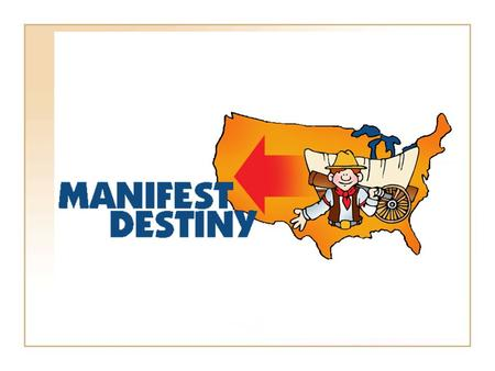 Manifest Destiny It is America's right to stretch from sea to shining sea. Not only do we have a responsibility to our citizens to gain valuable natural.