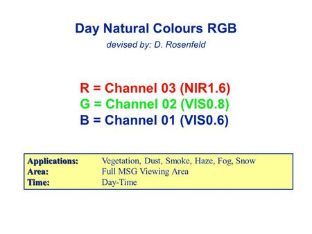 R = Channel 03 (NIR1.6) G = Channel 02 (VIS0.8) B = Channel 01 (VIS0.6) Day Natural Colours RGB devised by: D. Rosenfeld Applications: Applications:Vegetation,