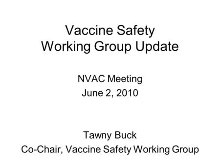 Vaccine Safety Working Group Update NVAC Meeting June 2, 2010 Tawny Buck Co-Chair, Vaccine Safety Working Group.