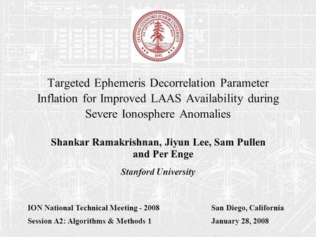 Targeted Ephemeris Decorrelation Parameter Inflation for Improved LAAS Availability during Severe Ionosphere Anomalies Shankar Ramakrishnan, Jiyun Lee,