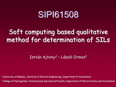 SIPI61508 Soft computing based qualitative method for determination of SILs István Ajtonyi 1 – László Ormos 2 1 University of Miskolc, Institute of Electric.