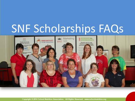 Copyright © 2014 School Nutrition Association. All Rights Reserved. www.schoolnutrition.org SNF Scholarships FAQs.