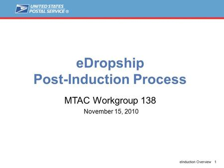 EInduction Overview 1 eDropship Post-Induction Process November 15, 2010 MTAC Workgroup 138.