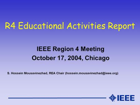 R4 Educational Activities Report IEEE Region 4 Meeting October 17, 2004, Chicago S. Hossein Mousavinezhad, REA Chair