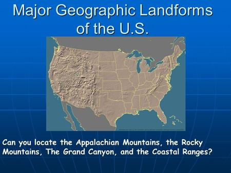 Major Geographic Landforms of the U.S. Can you locate the Appalachian Mountains, the Rocky Mountains, The Grand Canyon, and the Coastal Ranges?