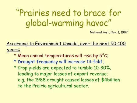 """Prairies need to brace for global-warming havoc"" National Post, Nov. 1, 1987 According to Environment Canada, over the next 50-100 years: * Mean annual."