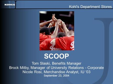 SCOOP Tom Slaski, Benefits Manager Brock Mitby, Manager of University Relations - Corporate Nicole Rosi, Merchandise Analyst, IU '03 September 23, 2004.
