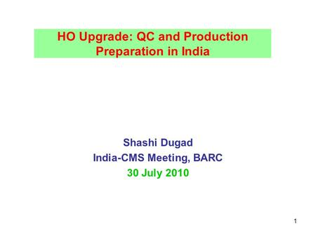 1 HO Upgrade: QC and Production Preparation in India Shashi Dugad India-CMS Meeting, BARC 30 July 2010.