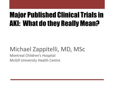 Major Published Clinical Trials in AKI: What do they Really Mean? Michael Zappitelli, MD, MSc Montreal Children's Hospital McGill University Health Centre.