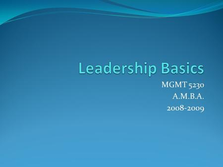 MGMT 5230 A.M.B.A. 2008-2009. Definitions Leadership – the process of guiding and directing the behavior of people in the work environment Formal leadership.