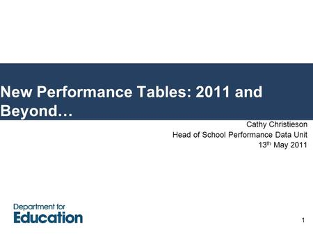 1 New Performance Tables: 2011 and Beyond… Cathy Christieson Head of School Performance Data Unit 13 th May 2011.