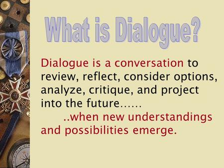 Dialogue is a conversation to review, reflect, consider options, analyze, critique, and project into the future……..when new understandings and possibilities.