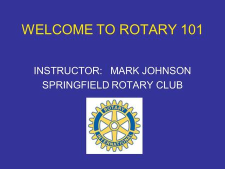 WELCOME TO ROTARY 101 INSTRUCTOR: MARK JOHNSON SPRINGFIELD ROTARY CLUB.