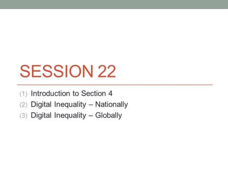 SESSION 22 (1) Introduction to Section 4 (2) Digital Inequality – Nationally (3) Digital Inequality – Globally.
