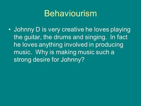 Behaviourism Johnny D is very creative he loves playing the guitar, the drums and singing. In fact he loves anything involved in producing music. Why is.