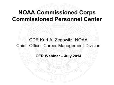 NOAA Commissioned Corps Commissioned Personnel Center CDR Kurt A. Zegowitz, NOAA Chief, Officer Career Management Division OER Webinar – July 2014.