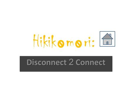 Hikik m ri: Disconnect 2 Connect. Hikikomori : Definition Withdrawal / Shut-inNo social participation (school, work, gathering etc) Remain at home / room.