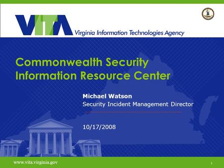 1 www.vita.virginia.gov Commonwealth Security Information Resource Center Michael Watson Security Incident Management Director 10/17/2008 www.vita.virginia.gov.