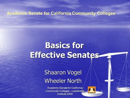 Academic Senate for California Community Colleges ­– Leadership Institute 2008 Basics for Effective Senates Shaaron Vogel Wheeler North Academic Senate.