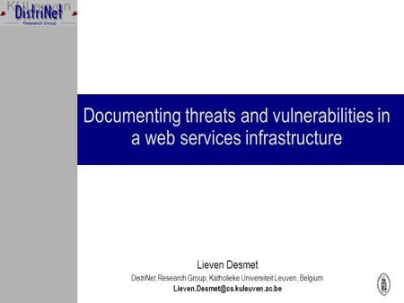 Documenting threats and vulnerabilities in a web services infrastructure Lieven Desmet DistriNet Research Group, Katholieke Universiteit Leuven, Belgium.