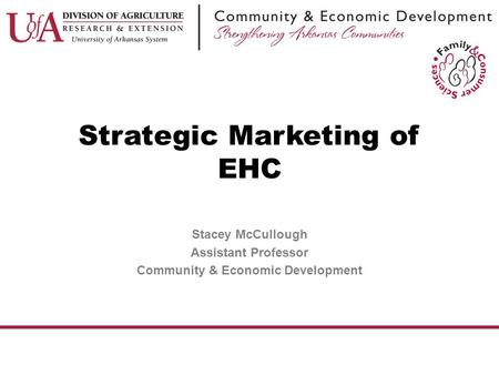 Strategic Marketing of EHC Stacey McCullough Assistant Professor Community & Economic Development.