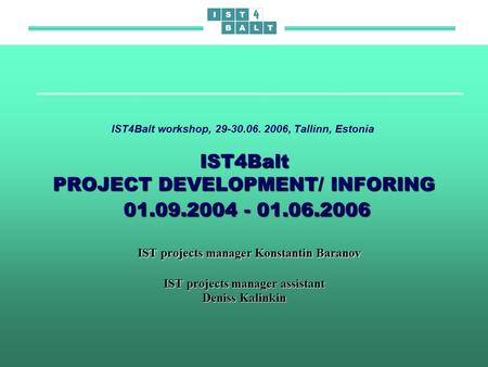 IST4Balt PROJECT DEVELOPMENT/ INFORING 01.09.2004 - 01.06.2006 IST projects manager Konstantin Baranov IST projects manager assistant Deniss Kalinkin IST4Balt.
