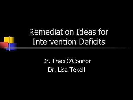 Remediation Ideas for Intervention Deficits Dr. Traci O'Connor Dr. Lisa Tekell.