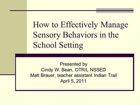 How to Effectively Manage Sensory Behaviors in the School Setting Presented by Cindy W. Bean, OTR/L NSSED Matt Brauer, teacher assistant Indian Trail April.