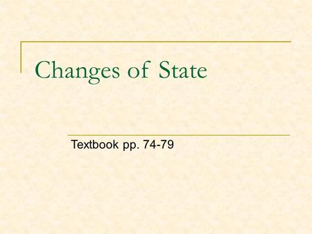 Changes of State Textbook pp. 74-79. A change of state is the conversion of a substance from one physical form to another. All changes of state are physical.
