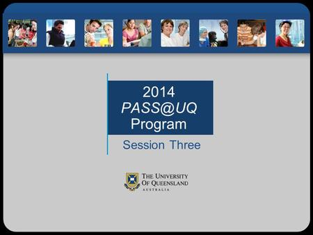 2014 Program Session Three. Before SemesterDuring Semester Session One What are the expectations for PASS professionalism at UQ? How do we learn?