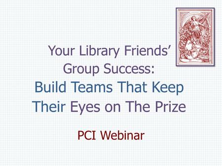 Your Library Friends' Group Success: Build Teams That Keep Their Eyes on The Prize PCI Webinar.