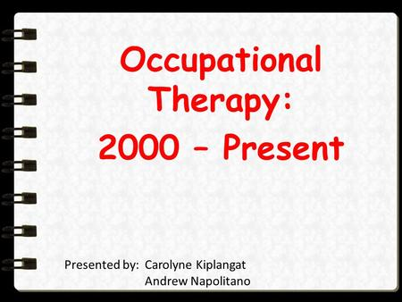 Occupational Therapy: 2000 – Present Presented by:Carolyne Kiplangat Andrew Napolitano Annalisa Pablo Kim Truong.