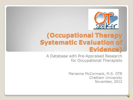 (Occupational Therapy Systematic Evaluation of Evidence) A Database with Pre-Appraised Research for Occupational Therapists Marianna McCormack, M.S. OTR.
