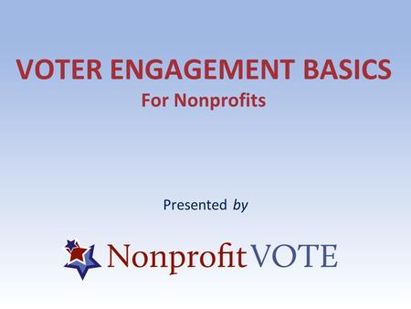 VOTER ENGAGEMENT BASICS For Nonprofits Presented by.
