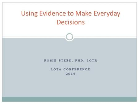 ROBIN STEED, PHD, LOTR LOTA CONFERENCE 2014 Using Evidence to Make Everyday Decisions.