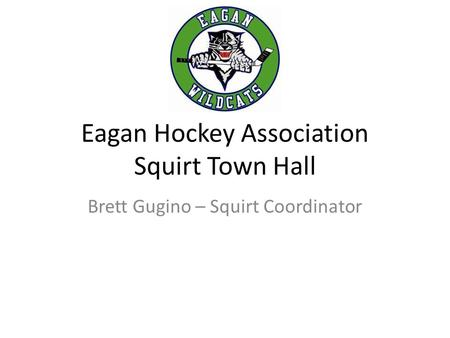 Eagan Hockey Association Squirt Town Hall Brett Gugino – Squirt Coordinator.