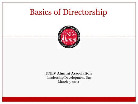 Basics of Directorship UNLV Alumni Association Leadership Development Day March 5, 2011.