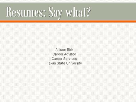 Resumes: Say what? Allison Birk Career Advisor Career Services Texas State University.