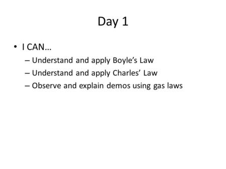 Day 1 I CAN… – Understand and apply Boyle's Law – Understand and apply Charles' Law – Observe and explain demos using gas laws.